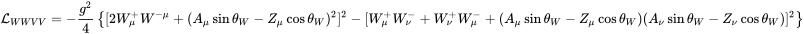 {\mathcal  {L}}_{{WWVV}}=-{\frac  {g^{2}}4}\left\{[2W_{\mu }^{+}W^{{-\mu }}+(A_{\mu }\sin \theta _{W}-Z_{\mu }\cos \theta _{W})^{2}]^{2}-[W_{\mu }^{+}W_{\nu }^{-}+W_{\nu }^{+}W_{\mu }^{-}+(A_{\mu }\sin \theta _{W}-Z_{\mu }\cos \theta _{W})(A_{\nu }\sin \theta _{W}-Z_{\nu }\cos \theta _{W})]^{2}\right\}