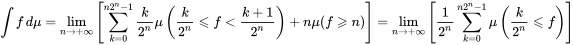\int f \,d\mu =  \lim_{n \to +\infty}\left[ \sum_{k = 0}^{n 2^n - 1} \frac{k}{2^n} \mu \left(\frac{k}{2^n} \leqslant f < \frac{k+1}{2^n} \right) + n\mu (f \geqslant n) \right]  =  \lim_{n \to +\infty}\left[ \frac{1}{2^n} \sum_{k = 0}^{n 2^n - 1} \mu \left(\frac{k}{2^n} \leqslant f \right) \right]