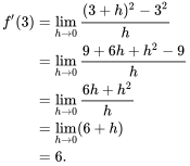 \begin{align}f'(3) &=\lim_{h \to 0}{(3+h)^2 - 3^2\over{h}} \\ &=\lim_{h \to 0}{9 + 6h + h^2 - 9\over{h}} \\ &=\lim_{h \to 0}{6h + h^2\over{h}} \\ &=\lim_{h \to 0} (6 + h) \\ &= 6. \end{align}
