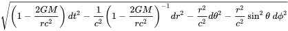 {\sqrt {\left(1-{\frac {2GM}{rc^{2}}}\right)dt^{2}-{\frac {1}{c^{2}}}\left(1-{\frac {2GM}{rc^{2}}}\right)^{-1}dr^{2}-{\frac {r^{2}}{c^{2}}}d\theta ^{2}-{\frac {r^{2}}{c^{2}}}\sin ^{2}\theta \;d\phi ^{2}}}