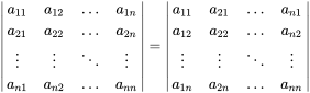 {\begin{vmatrix}a_{11}&a_{12}&\dots &a_{1n}\\a_{21}&a_{22}&\dots &a_{2n}\\\vdots &\vdots &\ddots &\vdots \\a_{n1}&a_{n2}&\dots &a_{nn}\end{vmatrix}}={\begin{vmatrix}a_{11}&a_{21}&\dots &a_{n1}\\a_{12}&a_{22}&\dots &a_{n2}\\\vdots &\vdots &\ddots &\vdots \\a_{1n}&a_{2n}&\dots &a_{nn}\end{vmatrix}}