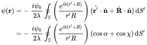 {\begin{aligned}\psi ({\mathbf  {r}})&=-\ {\frac  {i\psi _{0}}{2\lambda }}\oint _{{{\mathbb  {S}}}}\left({\frac  {e^{{ik(r'+R)}}}{r'R}}\right)({\hat  {{\mathbf  {r}}'}}\cdot {\hat  {{\mathbf  {n}}}}+{\hat  {{\mathbf  {R}}}}\cdot {\hat  {{\mathbf  {n}}}})\,{\mathrm  {d}}S'\\&=-\ {\frac  {i\psi _{0}}{2\lambda }}\oint _{{{\mathbb  {S}}}}\left({\frac  {e^{{ik(r'+R)}}}{r'R}}\right)(\cos \alpha +\cos \chi )\,{\mathrm  {d}}S'\\\end{aligned}}