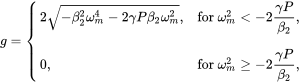 {\displaystyle g={\begin{cases}2{\sqrt {-\beta _{2}^{2}\omega _{m}^{4}-2\gamma P\beta _{2}\omega _{m}^{2}}},&{\text{for }}\displaystyle \omega _{m}^{2}<-2{\frac {\gamma P}{\beta _{2}}},\\[2ex]0,&{\text{for }}\displaystyle \omega _{m}^{2}\geq -2{\frac {\gamma P}{\beta _{2}}},\end{cases}}}