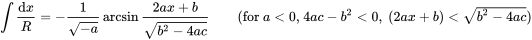 {\displaystyle \int {\frac {{\mbox{d}}x}{R}}=-{\frac {1}{\sqrt {-a}}}\arcsin {\frac {2ax+b}{\sqrt {b^{2}-4ac}}}\qquad {\mbox{(for }}a<0{\mbox{, }}4ac-b^{2}<0{\mbox{, }}\left(2ax+b\right)<{\sqrt {b^{2}-4ac}}{\mbox{)}}}