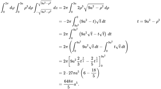{\displaystyle {\begin{aligned}\int _{0}^{2\pi }d\varphi \int _{0}^{3a}\rho ^{3}d\rho \int _{-{\sqrt {9a^{2}-\rho ^{2}}}}^{\sqrt {9a^{2}-\rho ^{2}}}\,dz&=2\pi \int _{0}^{3a}2\rho ^{3}{\sqrt {9a^{2}-\rho ^{2}}}\,d\rho \\&=-2\pi \int _{9a^{2}}^{0}(9a^{2}-t){\sqrt {t}}\,dt&&t=9a^{2}-\rho ^{2}\\&=2\pi \int _{0}^{9a^{2}}\left(9a^{2}{\sqrt {t}}-t{\sqrt {t}}\right)\,dt\\&=2\pi \left(\int _{0}^{9a^{2}}9a^{2}{\sqrt {t}}\,dt-\int _{0}^{9a^{2}}t{\sqrt {t}}\,dt\right)\\&=2\pi \left[9a^{2}{\frac {2}{3}}t^{\frac {3}{2}}-{\frac {2}{5}}t^{\frac {5}{2}}\right]_{0}^{9a^{2}}\\&=2\cdot 27\pi a^{5}\left(6-{\frac {18}{5}}\right)\\&={\frac {648\pi }{5}}a^{5}.\end{aligned}}}