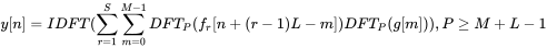 {\displaystyle y[n]=IDFT(\sum _{r=1}^{S}\sum _{m=0}^{M-1}DFT_{P}(f_{r}[n+(r-1)L-m])DFT_{P}(g[m])),P\geq M+L-1}