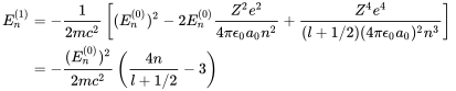 {\begin{aligned}E_{{n}}^{{(1)}}&=-{\frac  {1}{2mc^{{2}}}}\left[(E_{{n}}^{{(0)}})^{{2}}-2E_{{n}}^{{(0)}}{\frac  {Z^{2}e^{{2}}}{4\pi \epsilon _{0}a_{{0}}n^{{2}}}}+{\frac  {Z^{4}e^{{4}}}{(l+1/2)(4\pi \epsilon _{0}a_{{0}})^{{2}}n^{{3}}}}\right]\\&=-{\frac  {(E_{{n}}^{{(0)}})^{{2}}}{2mc^{{2}}}}\left({\frac  {4n}{l+1/2}}-3\right)\\\end{aligned}}\,\!