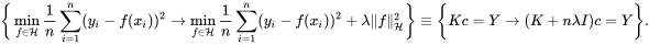 {\bigg \{}\min _{f\in {\mathcal {H}}}{\frac {1}{n}}\sum _{i=1}^{n}(y_{i}-f(x_{i}))^{2}\rightarrow \min _{f\in {\mathcal {H}}}{\frac {1}{n}}\sum _{i=1}^{n}(y_{i}-f(x_{i}))^{2}+\lambda \|f\|_{\mathcal {H}}^{2}{\bigg \}}\equiv {\bigg \{}Kc=Y\rightarrow (K+n\lambda I)c=Y{\bigg \}}.