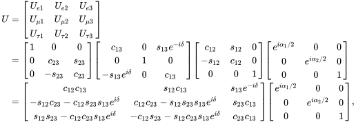 {\begin{aligned}U&={\begin{bmatrix}U_{{e1}}&U_{{e2}}&U_{{e3}}\\U_{{\mu 1}}&U_{{\mu 2}}&U_{{\mu 3}}\\U_{{\tau 1}}&U_{{\tau 2}}&U_{{\tau 3}}\end{bmatrix}}\\&={\begin{bmatrix}1&0&0\\0&c_{{23}}&s_{{23}}\\0&-s_{{23}}&c_{{23}}\end{bmatrix}}{\begin{bmatrix}c_{{13}}&0&s_{{13}}e^{{-i\delta }}\\0&1&0\\-s_{{13}}e^{{i\delta }}&0&c_{{13}}\end{bmatrix}}{\begin{bmatrix}c_{{12}}&s_{{12}}&0\\-s_{{12}}&c_{{12}}&0\\0&0&1\end{bmatrix}}{\begin{bmatrix}e^{{i\alpha _{1}/2}}&0&0\\0&e^{{i\alpha _{2}/2}}&0\\0&0&1\end{bmatrix}}\\&={\begin{bmatrix}c_{{12}}c_{{13}}&s_{{12}}c_{{13}}&s_{{13}}e^{{-i\delta }}\\-s_{{12}}c_{{23}}-c_{{12}}s_{{23}}s_{{13}}e^{{i\delta }}&c_{{12}}c_{{23}}-s_{{12}}s_{{23}}s_{{13}}e^{{i\delta }}&s_{{23}}c_{{13}}\\s_{{12}}s_{{23}}-c_{{12}}c_{{23}}s_{{13}}e^{{i\delta }}&-c_{{12}}s_{{23}}-s_{{12}}c_{{23}}s_{{13}}e^{{i\delta }}&c_{{23}}c_{{13}}\end{bmatrix}}{\begin{bmatrix}e^{{i\alpha _{1}/2}}&0&0\\0&e^{{i\alpha _{2}/2}}&0\\0&0&1\end{bmatrix}},\end{aligned}}