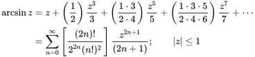 {\begin{aligned}\arcsin z&{}=z+\left({\frac  {1}{2}}\right){\frac  {z^{3}}{3}}+\left({\frac  {1\cdot 3}{2\cdot 4}}\right){\frac  {z^{5}}{5}}+\left({\frac  {1\cdot 3\cdot 5}{2\cdot 4\cdot 6}}\right){\frac  {z^{7}}{7}}+\cdots \\&{}=\sum _{{n=0}}^{\infty }\left[{\frac  {(2n)!}{2^{{2n}}(n!)^{2}}}\right]{\frac  {z^{{2n+1}}}{(2n+1)}};\qquad  z \leq 1\end{aligned}}