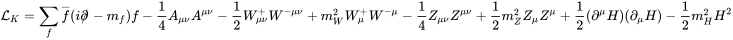 {\mathcal  {L}}_{K}=\sum _{f}\overline {f}(i\partial \!\!\!/\!\;-m_{f})f-{\frac  14}A_{{\mu \nu }}A^{{\mu \nu }}-{\frac  12}W_{{\mu \nu }}^{+}W^{{-\mu \nu }}+m_{W}^{2}W_{\mu }^{+}W^{{-\mu }}-{\frac  14}Z_{{\mu \nu }}Z^{{\mu \nu }}+{\frac  12}m_{Z}^{2}Z_{\mu }Z^{\mu }+{\frac  12}(\partial ^{\mu }H)(\partial _{\mu }H)-{\frac  12}m_{H}^{2}H^{2}