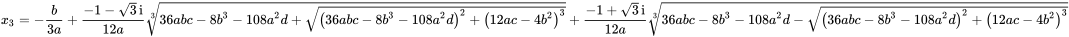 {\displaystyle x_{3}=-{\frac {b}{3a}}+{\frac {-1-{\sqrt {3}}\,{\rm {i}}}{12a}}{\sqrt[{3}]{36abc-8b^{3}-108a^{2}d+{\sqrt {\left(36abc-8b^{3}-108a^{2}d\right)^{2}+\left(12ac-4b^{2}\right)^{3}}}}}+{\frac {-1+{\sqrt {3}}\,{\rm {i}}}{12a}}{\sqrt[{3}]{36abc-8b^{3}-108a^{2}d-{\sqrt {\left(36abc-8b^{3}-108a^{2}d\right)^{2}+\left(12ac-4b^{2}\right)^{3}}}}}}