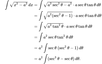 {\displaystyle {\begin{aligned}\quad \int {\sqrt {x^{2}-a^{2}}}\,dx&=\int {\sqrt {a^{2}\sec ^{2}\theta -a^{2}}}\cdot a\sec \theta \tan \theta \,d\theta \\&=\int {\sqrt {a^{2}(\sec ^{2}\theta -1)}}\cdot a\sec \theta \tan \theta \,d\theta \\&=\int {\sqrt {a^{2}\tan ^{2}\theta }}\cdot a\sec \theta \tan \theta \,d\theta \\&=\int a^{2}\sec \theta \tan ^{2}\theta \,d\theta \\&=a^{2}\int \sec \theta \ (\sec ^{2}\theta -1)\,d\theta \\&=a^{2}\int (\sec ^{3}\theta -\sec \theta )\,d\theta .\end{aligned}}}