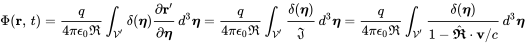 \Phi ({\mathbf  {r}},\,t)={\frac  {q}{4\pi \epsilon _{0}{\mathfrak  {R}}}}\int _{{{\mathcal  {V}}'}}\delta ({\boldsymbol  {\eta }}){\cfrac  {\partial {\mathbf  {r}}'}{\partial {\boldsymbol  {\eta }}}}\,d^{3}{\boldsymbol  {\eta }}={\frac  {q}{4\pi \epsilon _{0}{\mathfrak  {R}}}}\int _{{{\mathcal  {V}}'}}{\cfrac  {\delta ({\boldsymbol  {\eta }})}{{\mathfrak  {J}}}}\,d^{3}{\boldsymbol  {\eta }}={\frac  {q}{4\pi \epsilon _{0}{\mathfrak  {R}}}}\int _{{{\mathcal  {V}}'}}{\cfrac  {\delta ({\boldsymbol  {\eta }})}{1-{\hat  {{\boldsymbol  {{\mathfrak  {R}}}}}}\cdot {\mathbf  {v}}/c}}\,d^{3}{\boldsymbol  {\eta }}\,\!