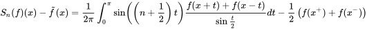 S_{n}(f)(x)-{\tilde  {f}}(x)={\frac  1{2\pi }}\int _{0}^{{\pi }}\sin \left(\left(n+{\frac  {1}{2}}\right)t\right){\frac  {f(x+t)+f(x-t)}{\sin {\frac  t2}}}dt-{\frac  {1}{2}}\left(f(x^{+})+f(x^{-})\right)