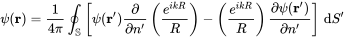 \psi ({\mathbf  {r}})={\frac  {1}{4\pi }}\oint _{{\mathbb  {S}}}\left[\psi ({\mathbf  {r}}'){\frac  {\partial }{\partial n'}}\left({\frac  {e^{{ikR}}}{R}}\right)-\left({\frac  {e^{{ikR}}}{R}}\right){\frac  {\partial \psi ({\mathbf  {r}}')}{\partial n'}}\right]\,{\mathrm  {d}}S'