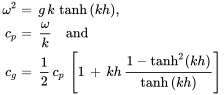 {\displaystyle {\begin{aligned}\omega ^{2}&=\,g\,k\,\tanh \,(kh),\\c_{p}&=\,{\frac {\omega }{k}}\quad {\text{and}}\\c_{g}&=\,{\frac {1}{2}}\,c_{p}\,\left[1\,+\,kh\,{\frac {1-\tanh ^{2}(kh)}{\tanh \,(kh)}}\right]\end{aligned}}}