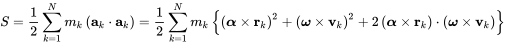 {\displaystyle S={\frac {1}{2}}\sum _{k=1}^{N}m_{k}\left(\mathbf {a} _{k}\cdot \mathbf {a} _{k}\right)={\frac {1}{2}}\sum _{k=1}^{N}m_{k}\left\{\left({\boldsymbol {\alpha }}\times \mathbf {r} _{k}\right)^{2}+\left({\boldsymbol {\omega }}\times \mathbf {v} _{k}\right)^{2}+2\left({\boldsymbol {\alpha }}\times \mathbf {r} _{k}\right)\cdot \left({\boldsymbol {\omega }}\times \mathbf {v} _{k}\right)\right\}}