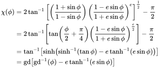{\displaystyle {\begin{aligned}\chi (\phi )&=2\tan ^{-1}\left[\left({\frac {1+\sin \phi }{1-\sin \phi }}\right)\left({\frac {1-e\sin \phi }{1+e\sin \phi }}\right)^{e}\right]^{\frac {1}{2}}-{\frac {\pi }{2}}\\[2pt]&=2\tan ^{-1}\left[\tan \left({\frac {\phi }{2}}+{\frac {\pi }{4}}\right)\left({\frac {1-e\sin \phi }{1+e\sin \phi }}\right)^{\frac {e}{2}}\right]-{\frac {\pi }{2}}\\[2pt]&=\tan ^{-1}\left[\sinh \left(\sinh ^{-1}(\tan \phi )-e\tanh ^{-1}(e\sin \phi )\right)\right]\\&=\operatorname {gd} \left[\operatorname {gd} ^{-1}(\phi )-e\tanh ^{-1}(e\sin \phi )\right]\end{aligned}}}