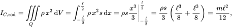 {\displaystyle I_{C,{\text{rod}}}=\iiint \limits _{Q}\rho \,x^{2}\,\mathrm {d} V=\int _{-{\frac {\ell }{2}}}^{\frac {\ell }{2}}\rho \,x^{2}s\,\mathrm {d} x=\left.\rho s{\frac {x^{3}}{3}}\right|_{-{\frac {\ell }{2}}}^{\frac {\ell }{2}}={\frac {\rho s}{3}}\left({\frac {\ell ^{3}}{8}}+{\frac {\ell ^{3}}{8}}\right)={\frac {m\ell ^{2}}{12}},}
