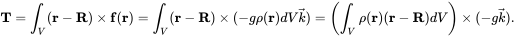 {\mathbf  {T}}=\int _{V}({\mathbf  {r}}-{\mathbf  {R}})\times {\mathbf  {f}}({\mathbf  {r}})=\int _{V}({\mathbf  {r}}-{\mathbf  {R}})\times (-g\rho ({\mathbf  {r}})dV{\vec  {k}})=\left(\int _{V}\rho ({\mathbf  {r}})({\mathbf  {r}}-{\mathbf  {R}})dV\right)\times (-g{\vec  {k}}).
