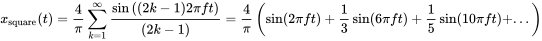 x_{{{\mathrm  {square}}}}(t)={\frac  {4}{\pi }}\sum _{{k=1}}^{\infty }{\sin {\left((2k-1)2\pi ft\right)} \over (2k-1)}={\frac  {4}{\pi }}\left(\sin(2\pi ft)+{1 \over 3}\sin(6\pi ft)+{1 \over 5}\sin(10\pi ft)+...\right)