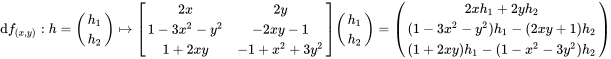 {\displaystyle {\textrm {d}}f_{(x,y)}:h={\begin{pmatrix}h_{1}\\h_{2}\end{pmatrix}}\mapsto {\begin{bmatrix}2x&2y\\1-3x^{2}-y^{2}&-2xy-1\\1+2xy&-1+x^{2}+3y^{2}\end{bmatrix}}{\begin{pmatrix}h_{1}\\h_{2}\end{pmatrix}}={\begin{pmatrix}2xh_{1}+2yh_{2}\\(1-3x^{2}-y^{2})h_{1}-(2xy+1)h_{2}\\(1+2xy)h_{1}-(1-x^{2}-3y^{2})h_{2}\end{pmatrix}}}