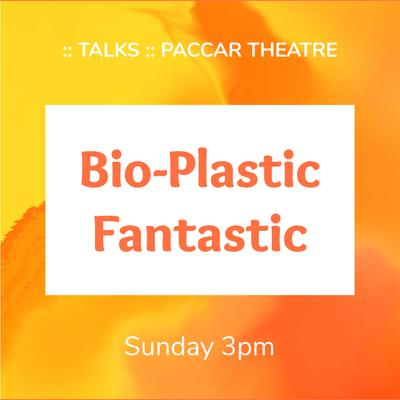 Sunday, 3pm - Bio-Plastic Fantastic