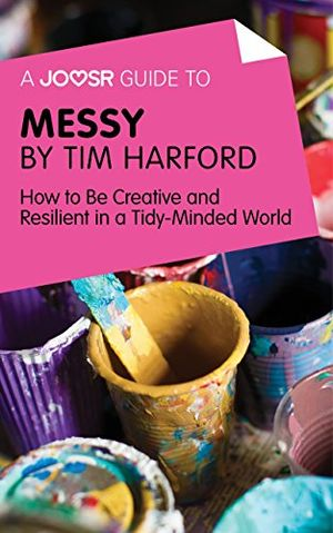 a joosr guide to messy by tim harford how to be creative and resilient in a tidy minded world