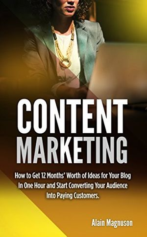 content marketing how to get 12 months worth of ideas for your blog in one hour and start converting your audience into paying customers english edition